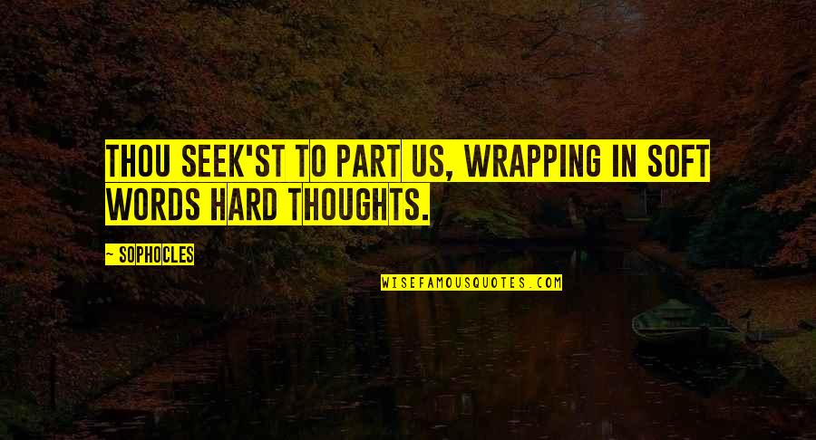 Soft Words Quotes By Sophocles: Thou seek'st to part us, wrapping in soft
