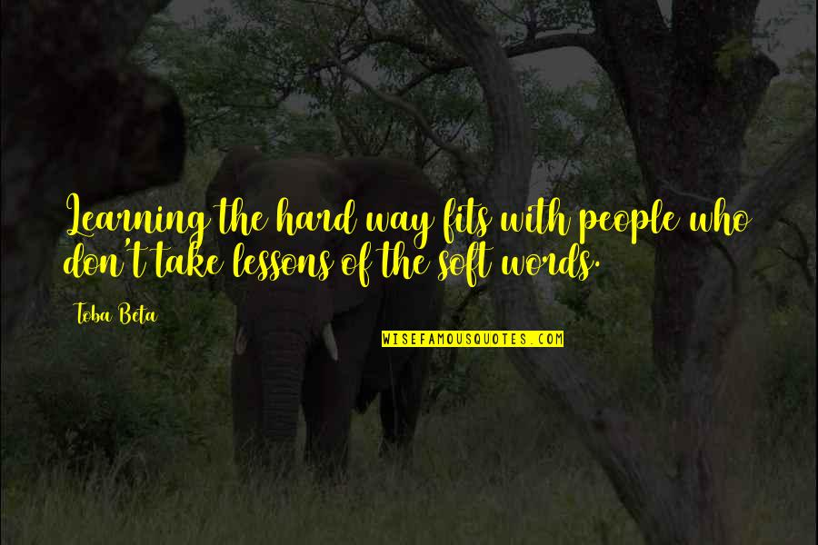 Soft Words Quotes By Toba Beta: Learning the hard way fits with people who