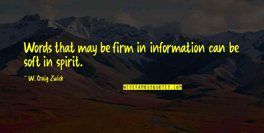 Soft Words Quotes By W. Craig Zwick: Words that may be firm in information can