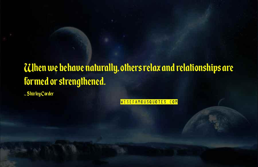Softballs Quotes By Shirley Corder: When we behave naturally, others relax and relationships