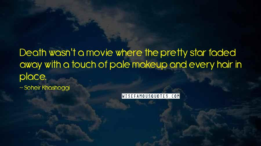 Soheir Khashoggi quotes: Death wasn't a movie where the pretty star faded away with a touch of pale makeup and every hair in place.