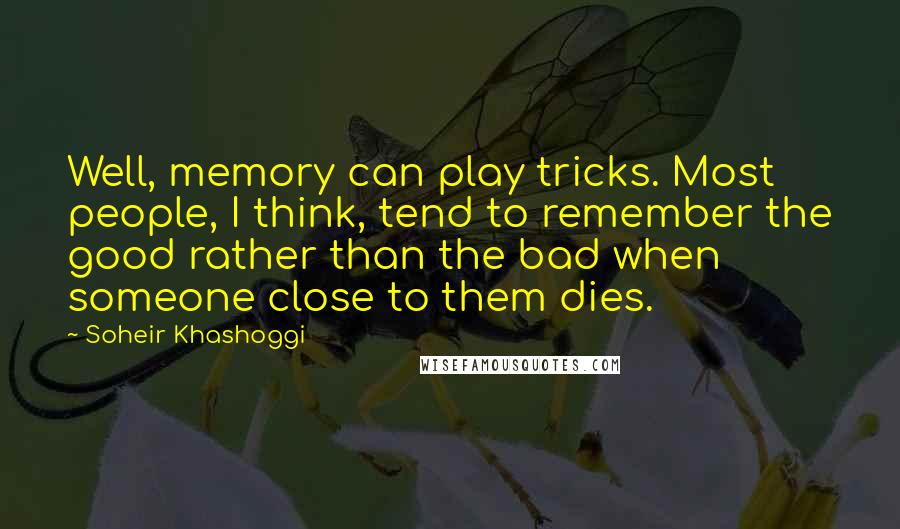 Soheir Khashoggi quotes: Well, memory can play tricks. Most people, I think, tend to remember the good rather than the bad when someone close to them dies.