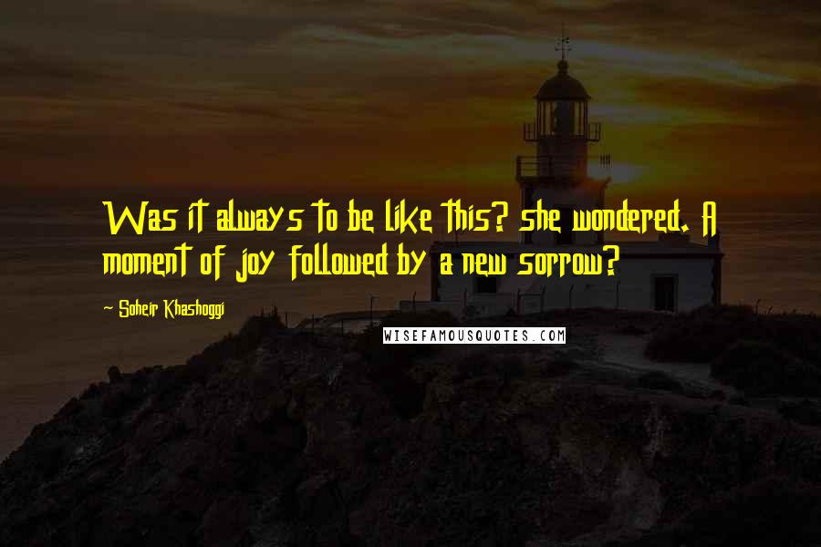 Soheir Khashoggi quotes: Was it always to be like this? she wondered. A moment of joy followed by a new sorrow?