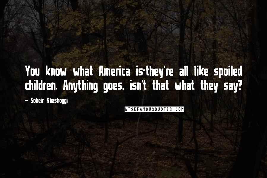 Soheir Khashoggi quotes: You know what America is-they're all like spoiled children. Anything goes, isn't that what they say?