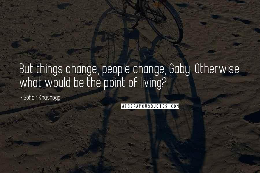 Soheir Khashoggi quotes: But things change, people change, Gaby. Otherwise what would be the point of living?