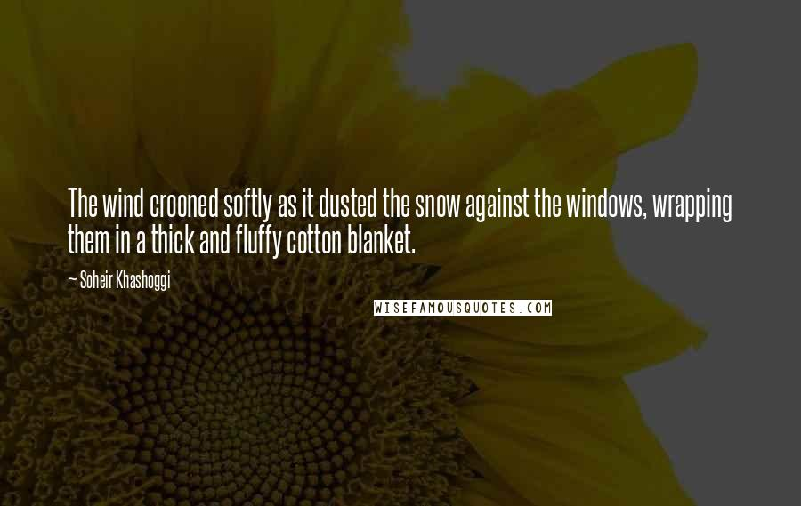 Soheir Khashoggi quotes: The wind crooned softly as it dusted the snow against the windows, wrapping them in a thick and fluffy cotton blanket.