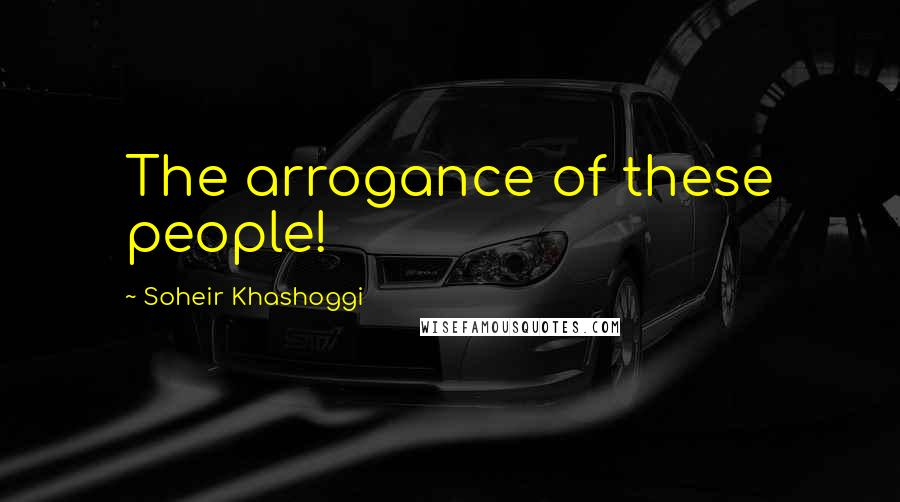 Soheir Khashoggi quotes: The arrogance of these people!
