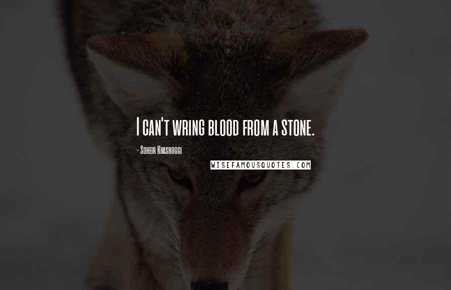 Soheir Khashoggi quotes: I can't wring blood from a stone.