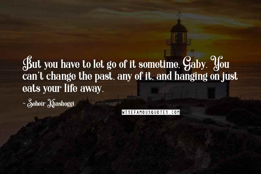 Soheir Khashoggi quotes: But you have to let go of it sometime, Gaby. You can't change the past, any of it, and hanging on just eats your life away.