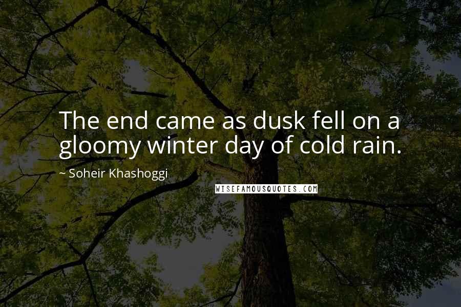 Soheir Khashoggi quotes: The end came as dusk fell on a gloomy winter day of cold rain.