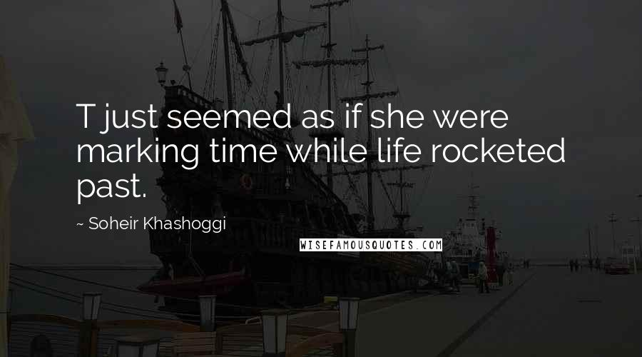 Soheir Khashoggi quotes: T just seemed as if she were marking time while life rocketed past.