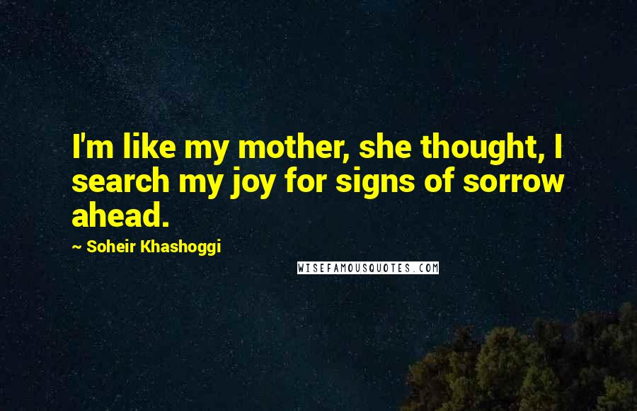 Soheir Khashoggi quotes: I'm like my mother, she thought, I search my joy for signs of sorrow ahead.