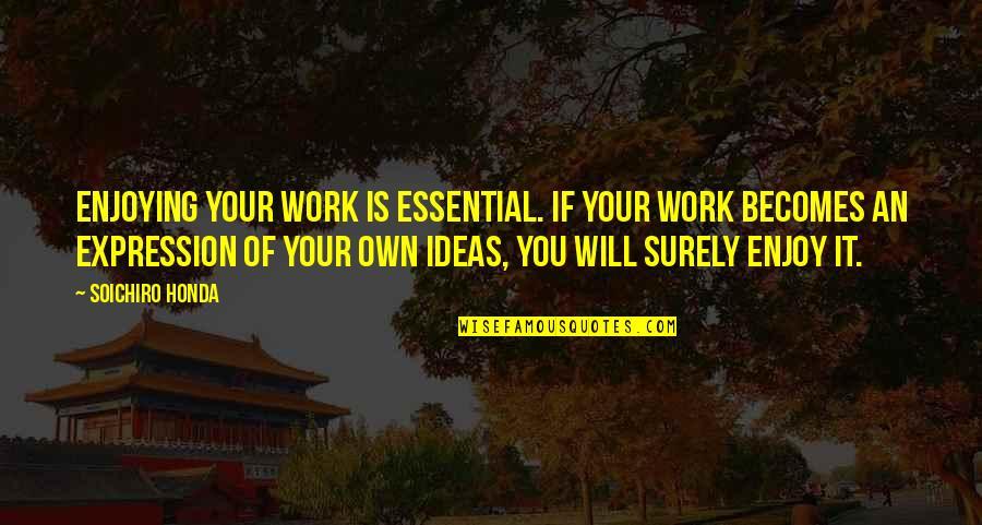 Soichiro Honda Quotes By Soichiro Honda: Enjoying your work is essential. If your work