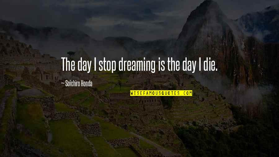 Soichiro Honda Quotes By Soichiro Honda: The day I stop dreaming is the day