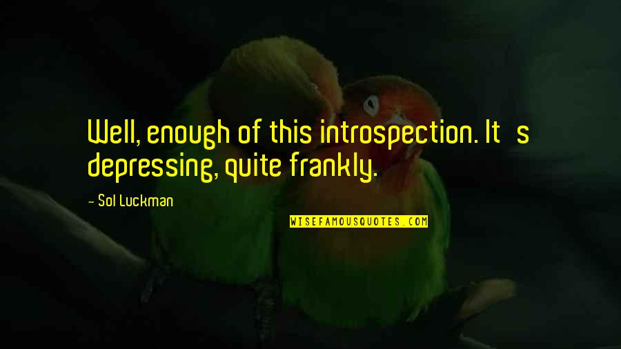 Sol Luckman Quotes By Sol Luckman: Well, enough of this introspection. It's depressing, quite