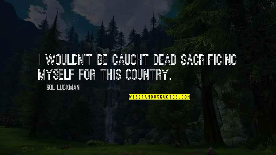 Sol Luckman Quotes By Sol Luckman: I wouldn't be caught dead sacrificing myself for