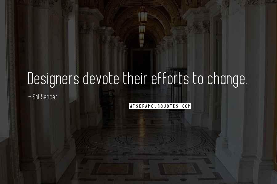 Sol Sender quotes: Designers devote their efforts to change.