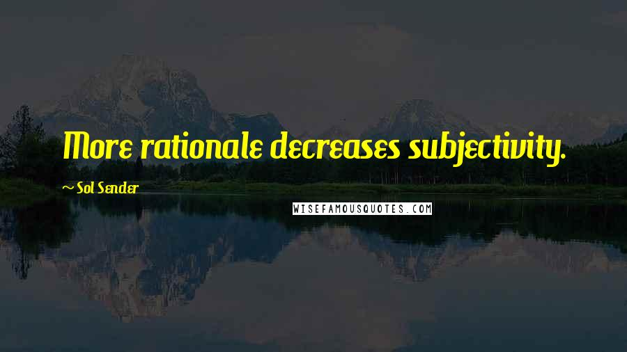 Sol Sender quotes: More rationale decreases subjectivity.