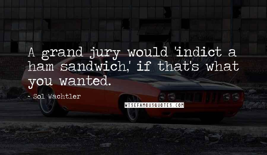 Sol Wachtler quotes: A grand jury would 'indict a ham sandwich,' if that's what you wanted.