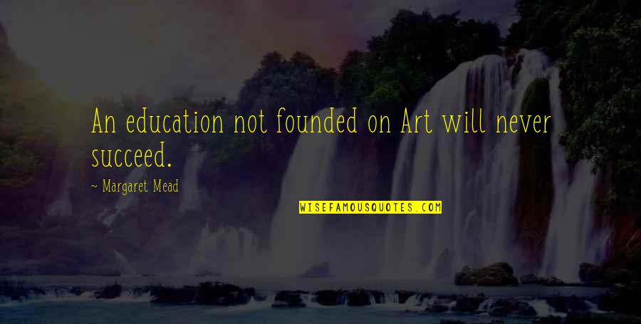 Solange Ich Lebe Quotes By Margaret Mead: An education not founded on Art will never