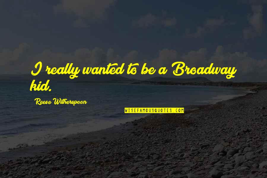Solaris 1972 Quotes By Reese Witherspoon: I really wanted to be a Broadway kid.
