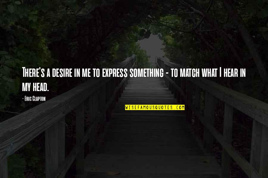 Soldier Born To Die Quotes By Eric Clapton: There's a desire in me to express something