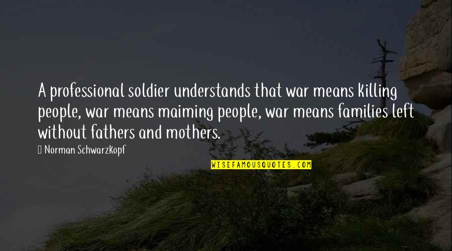 Soldier Fathers Quotes By Norman Schwarzkopf: A professional soldier understands that war means killing