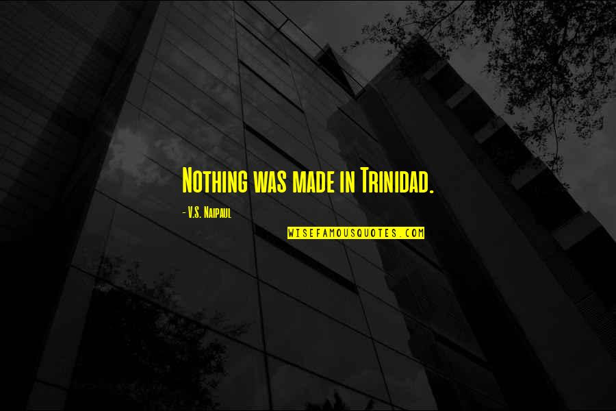 Sole Trader Quotes By V.S. Naipaul: Nothing was made in Trinidad.