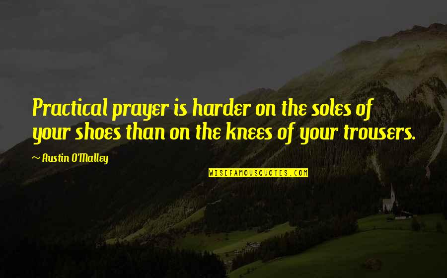 Soles Of Shoes Quotes By Austin O'Malley: Practical prayer is harder on the soles of
