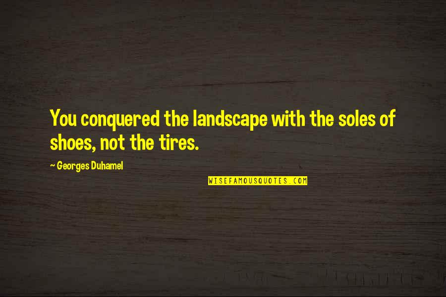 Soles Of Shoes Quotes By Georges Duhamel: You conquered the landscape with the soles of