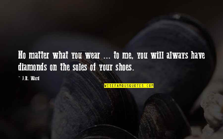 Soles Of Shoes Quotes By J.R. Ward: No matter what you wear ... to me,