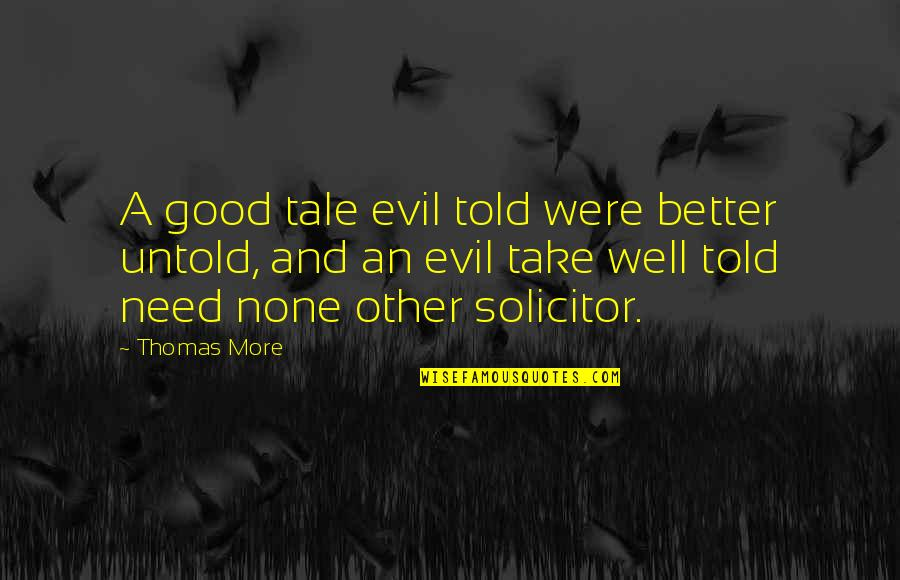 Solicitor Quotes By Thomas More: A good tale evil told were better untold,