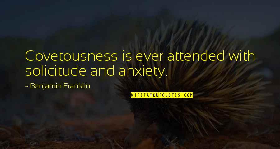 Solicitude Quotes By Benjamin Franklin: Covetousness is ever attended with solicitude and anxiety.