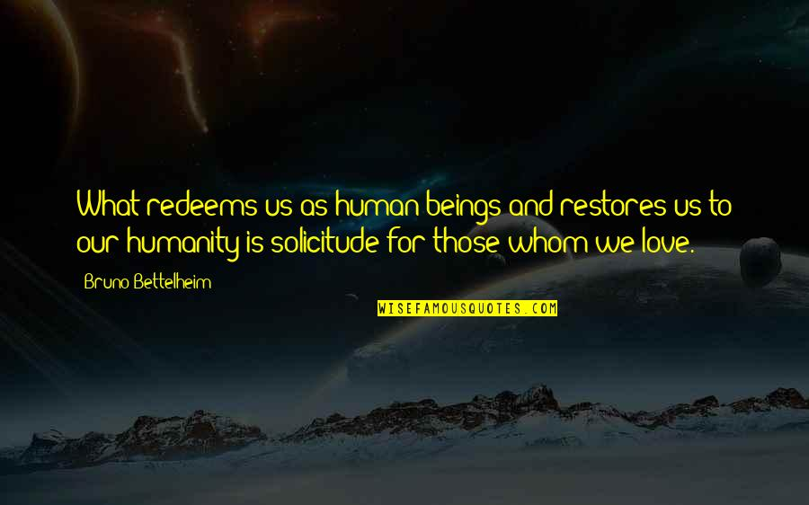 Solicitude Quotes By Bruno Bettelheim: What redeems us as human beings and restores