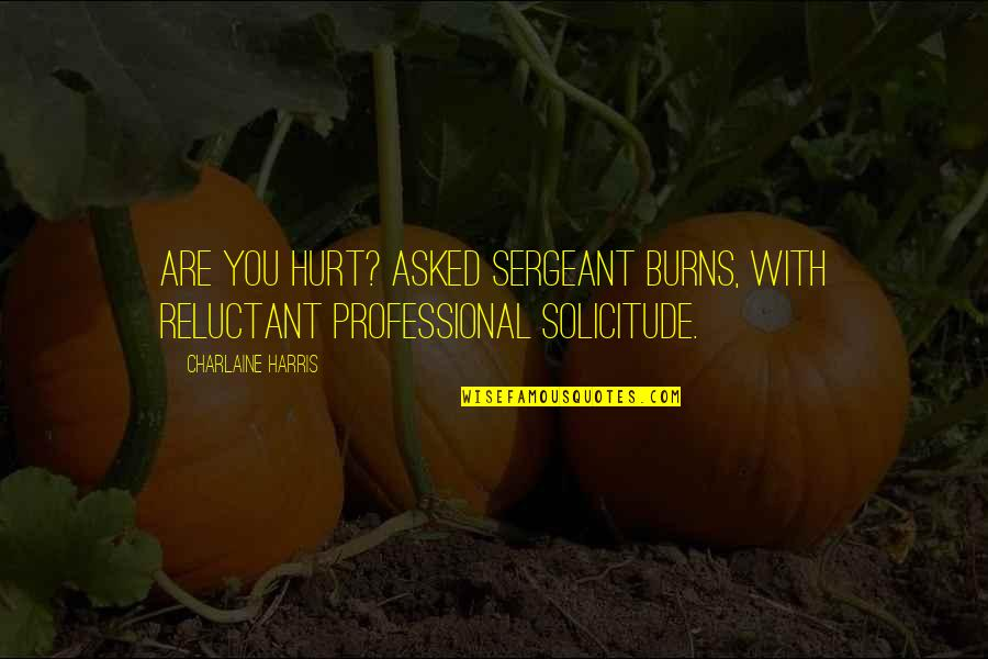 Solicitude Quotes By Charlaine Harris: Are you hurt? asked Sergeant Burns, with reluctant