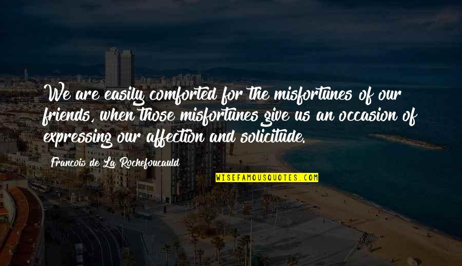 Solicitude Quotes By Francois De La Rochefoucauld: We are easily comforted for the misfortunes of