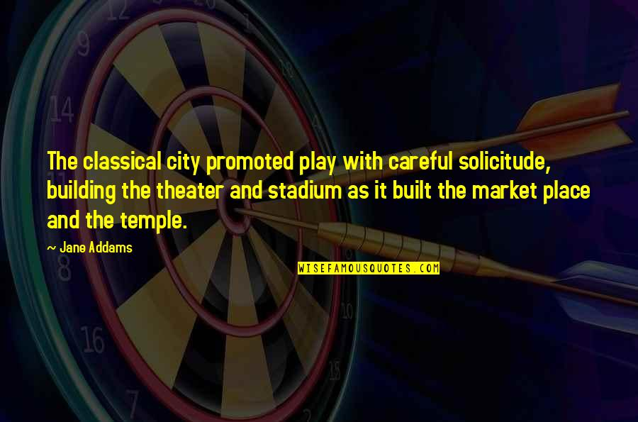 Solicitude Quotes By Jane Addams: The classical city promoted play with careful solicitude,