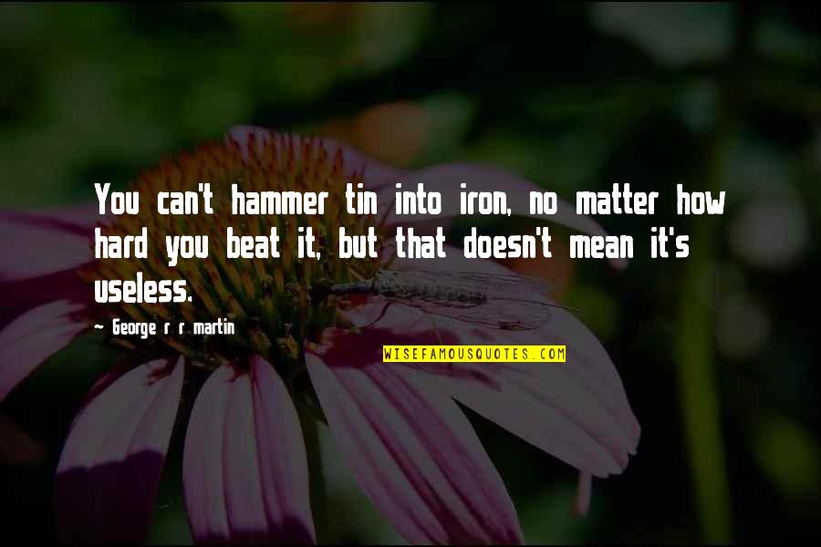 Solitude In 100 Years Of Solitude Quotes By George R R Martin: You can't hammer tin into iron, no matter