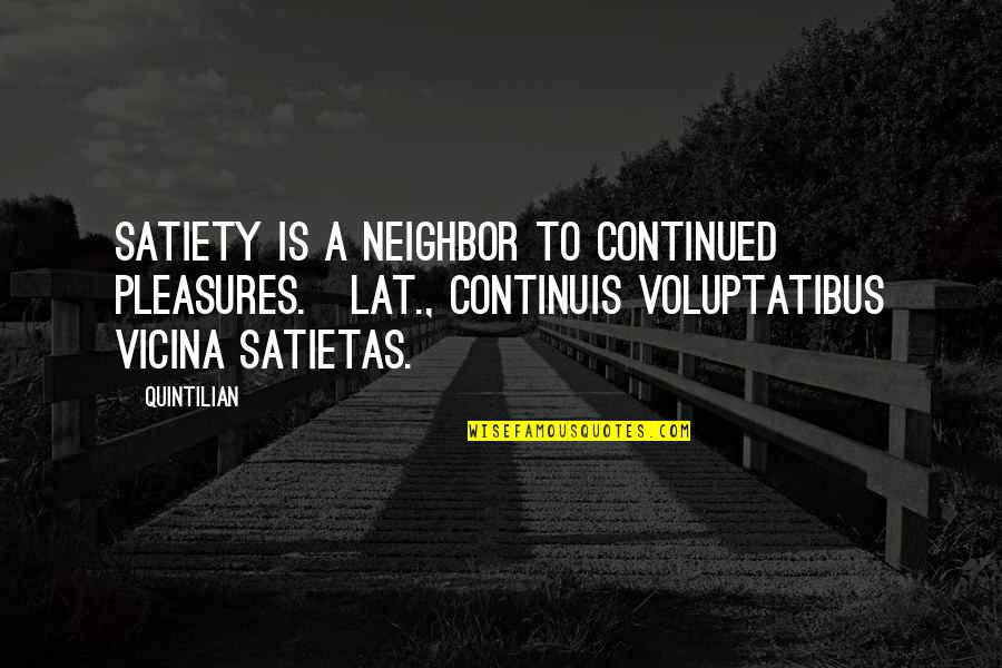 Solitude In 100 Years Of Solitude Quotes By Quintilian: Satiety is a neighbor to continued pleasures.[Lat., Continuis