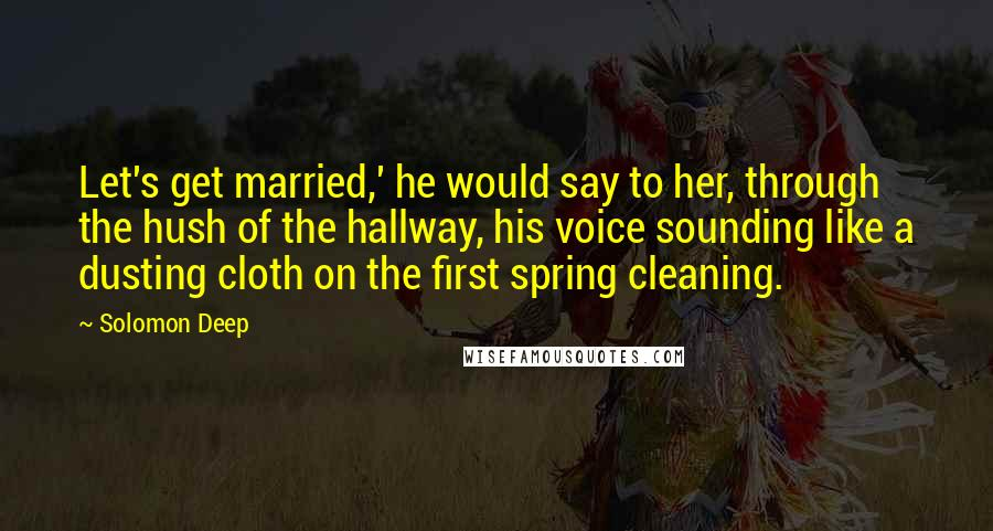 Solomon Deep quotes: Let's get married,' he would say to her, through the hush of the hallway, his voice sounding like a dusting cloth on the first spring cleaning.