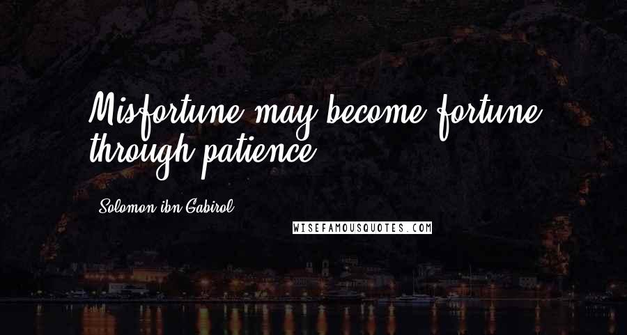 Solomon Ibn Gabirol quotes: Misfortune may become fortune through patience.