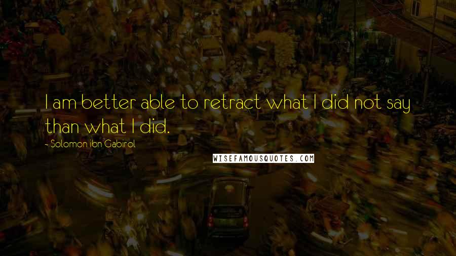 Solomon Ibn Gabirol quotes: I am better able to retract what I did not say than what I did.
