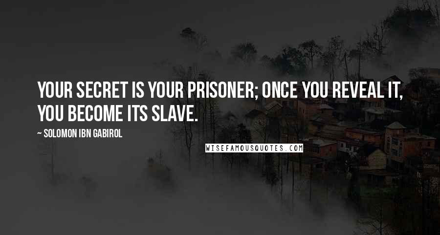 Solomon Ibn Gabirol quotes: Your secret is your prisoner; once you reveal it, you become its slave.