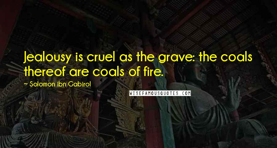 Solomon Ibn Gabirol quotes: Jealousy is cruel as the grave: the coals thereof are coals of fire.