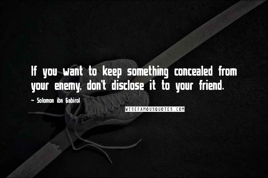 Solomon Ibn Gabirol quotes: If you want to keep something concealed from your enemy, don't disclose it to your friend.
