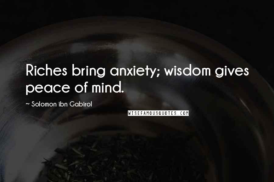 Solomon Ibn Gabirol quotes: Riches bring anxiety; wisdom gives peace of mind.