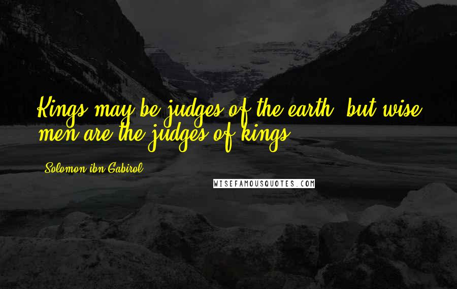 Solomon Ibn Gabirol quotes: Kings may be judges of the earth, but wise men are the judges of kings.