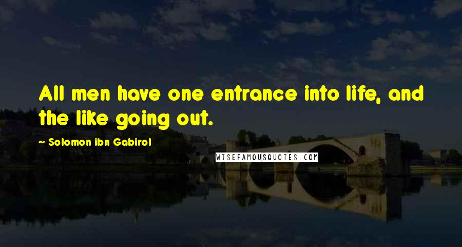 Solomon Ibn Gabirol quotes: All men have one entrance into life, and the like going out.