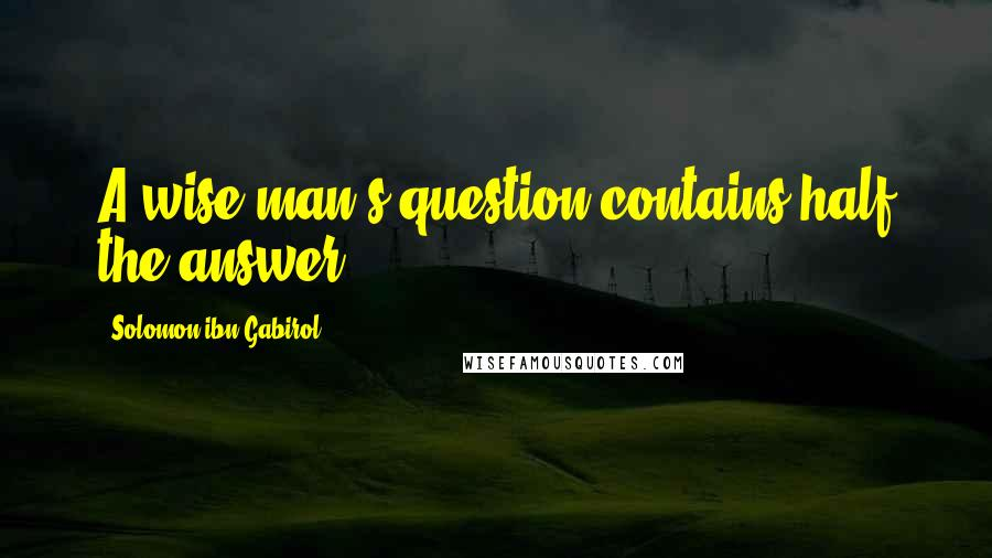 Solomon Ibn Gabirol quotes: A wise man's question contains half the answer.