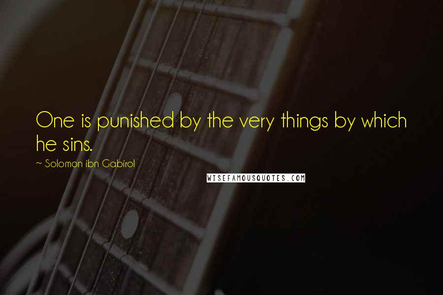 Solomon Ibn Gabirol quotes: One is punished by the very things by which he sins.